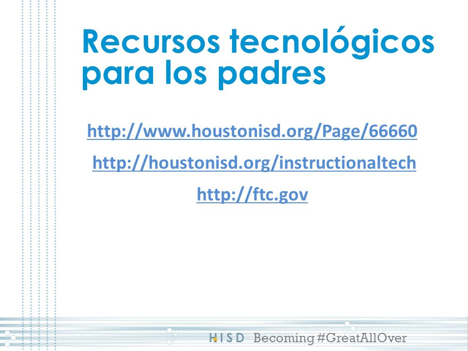 HISD Becoming #GreatAllOver Recursos tecnológicos para los padres http://www.houstonisd.org/Page/66660 http://houstonisd.org/instructionaltech http://ftc.gov