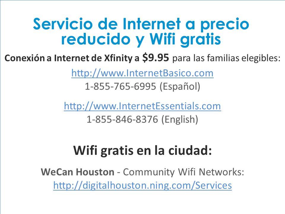 HISD Becoming #GreatAllOver Conexión a Internet de Xfinity a $9.95 para las familias elegibles: http://www.InternetBasico.com 1-855-765-6995 (Español) http://www.InternetEssentials.com 1-855-846-8376 (English) Wifi gratis en la ciudad: WeCan Houston - Community Wifi Networks: http://digitalhouston.ning.com/Services http://digitalhouston.ning.com/Services Servicio de Internet a precio reducido y Wifi gratis