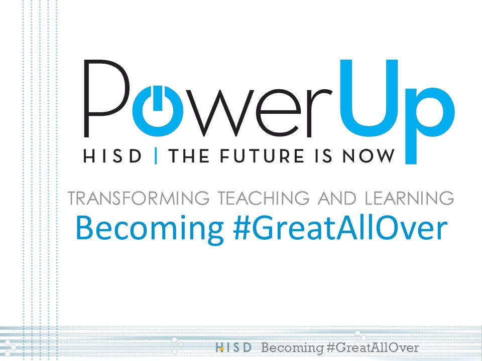 HISD Becoming #GreatAllOver TRANSFORMING TEACHING AND LEARNING Becoming #GreatAllOver