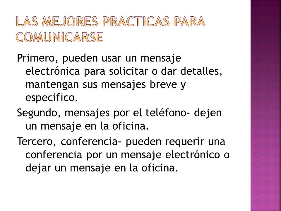 Primero, pueden usar un mensaje electrónica para solicitar o dar detalles, mantengan sus mensajes breve y especifico.