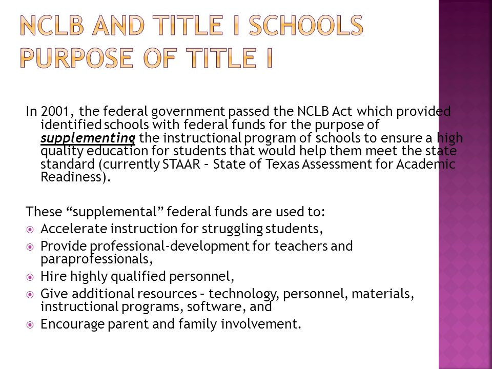 In 2001, the federal government passed the NCLB Act which provided identified schools with federal funds for the purpose of supplementing the instructional program of schools to ensure a high quality education for students that would help them meet the state standard (currently STAAR – State of Texas Assessment for Academic Readiness).