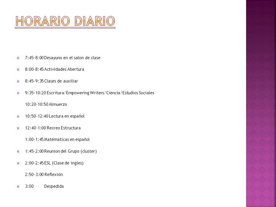 7:45-8:00Desayuno en el salon de clase 8:00-8:45Actividades Abertura 8:45-9:35Clases de auxiliar 9:35-10:20 Escritura/Empowering Writers/Ciencia/Estudios Sociales 10:20-10:50 Almuerzo 10:50-12:40 Lectura en español 12:40-1:00 Recreo Estructura 1:00-1:45Matématicas en español 1:45-2:00Reunion del Grupo (cluster) 2:00-2:45ESL (Clase de ingles) 2:50-3:00 Reflexión 3:00 Despedida