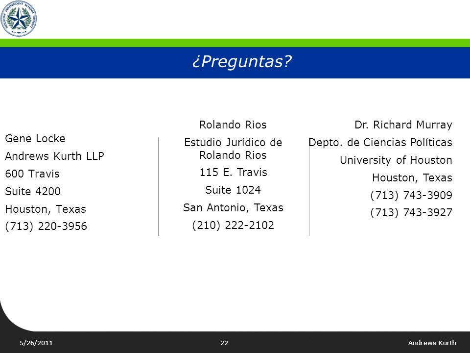 5/26/2011Andrews Kurth21 Plan preliminar del HISD para las estimaciones de la población del distrito Distrito 7Distrito 8Distrito 9 TotalPctTotalPctTotalPct Población 147,810142,570144,695 Anglosajona72,187 48.8% 38,583 27.1% 11,502 7.9% Hispana49,582 33.5% 81,414 57.1% 56,450 39.0% Negra (no hispana)12,995 8.8% 16,330 11.5% 71,144 49.2% Negra + Hispana62,577 42.3% 97,744 68.6% 127,594 88.2% Asiática 12,064 8.2% 5,048 3.5% 5,060 3.5% Otras982 0.7% 1,195 0.8% 539 0.4% Total Population= 1,312,684 AVG POPULATION= 145,853.78