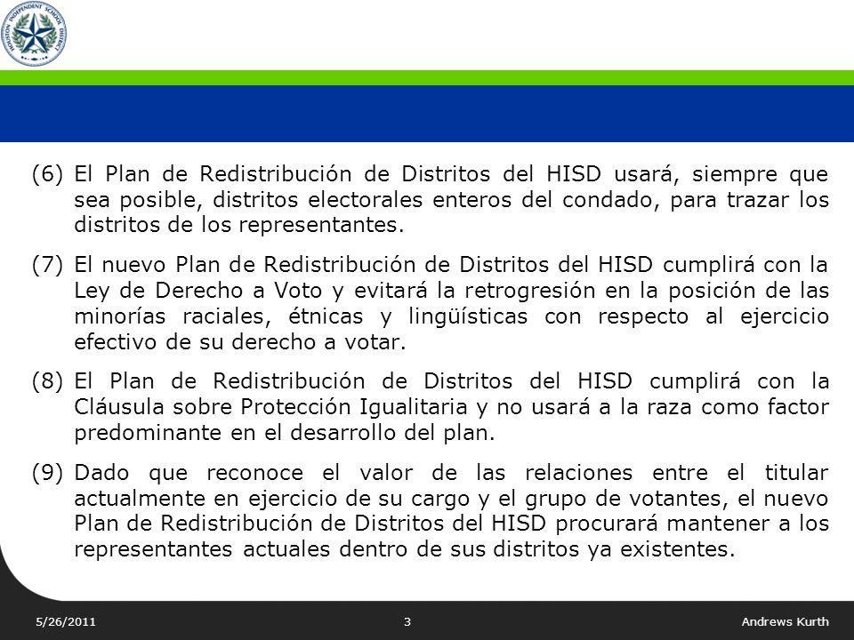 5/26/2011Andrews Kurth2 PRIORIDADES Y PRINCIPIOS PARA LA REDISTRIBUCIÓN DE DISTRITOS (1)Los nueve distritos de los representantes del HISD deberán tener sustancialmente igual número de habitantes y, en ningún caso, deberán exceder un diez por ciento de desviación máxima y mínima.