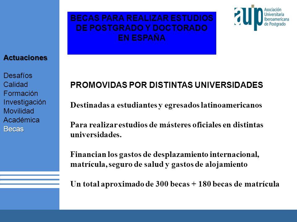 X Taller Internacional Junta Consultiva sobre el Postgrado en Iberoamérica 2 AUIP X Taller Internacional Junta Consultiva sobre el Postgrado en Iberoamérica 2 BECAS PARA REALIZAR ESTUDIOS DE POSTGRADO Y DOCTORADO EN ESPAÑA PROMOVIDAS POR DISTINTAS UNIVERSIDADES Destinadas a estudiantes y egresados latinoamericanos Para realizar estudios de másteres oficiales en distintas universidades.