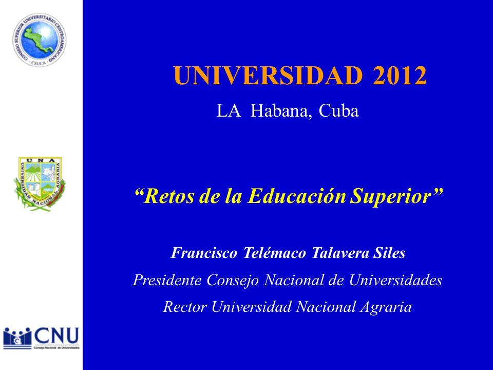 UNIVERSIDAD 2012 LA Habana, Cuba Retos de la Educación Superior Francisco Telémaco Talavera Siles Presidente Consejo Nacional de Universidades Rector Universidad Nacional Agraria