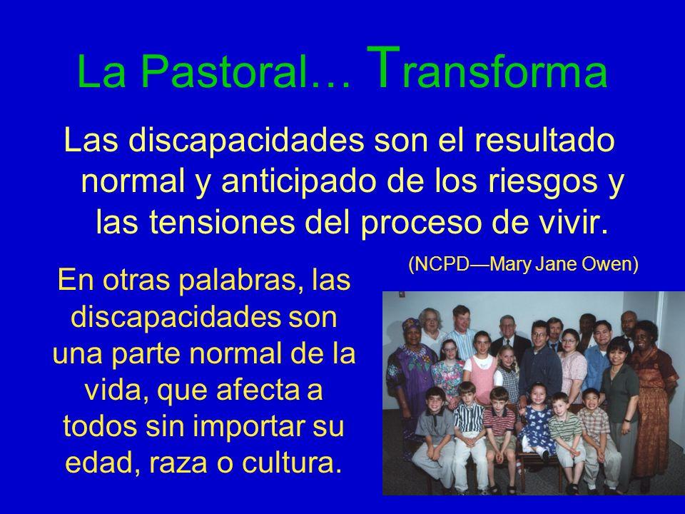 La Pastoral… T ransforma Las discapacidades son el resultado normal y anticipado de los riesgos y las tensiones del proceso de vivir. (NCPDMary Jane O