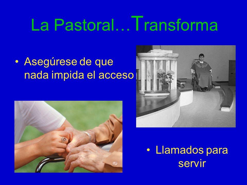 La Pastoral… T ransforma Asegúrese de que nada impida el acceso Llamados para servir