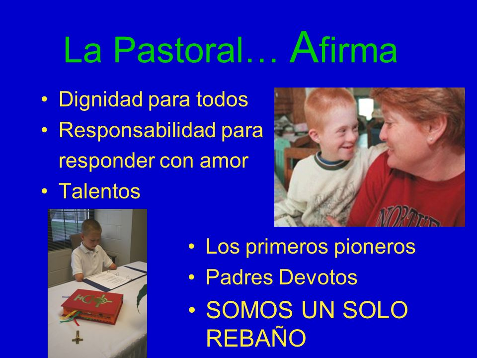 La Pastoral… A firma Dignidad para todos Responsabilidad para responder con amor Talentos Los primeros pioneros Padres Devotos SOMOS UN SOLO REBAÑO