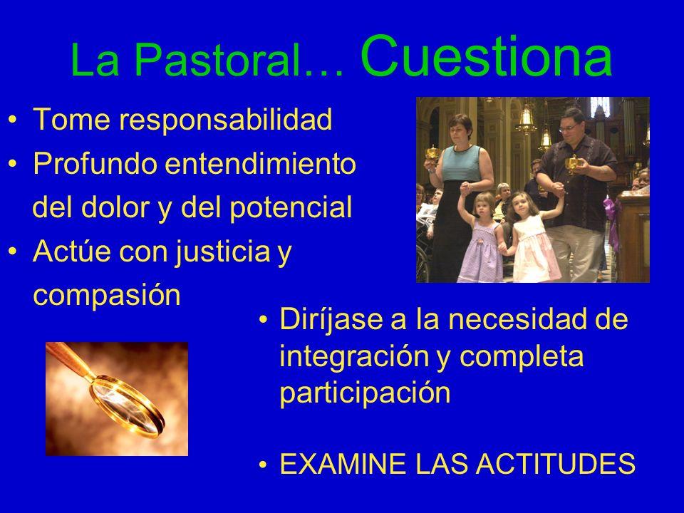 La Pastoral… Cuestiona Tome responsabilidad Profundo entendimiento del dolor y del potencial Actúe con justicia y compasión Diríjase a la necesidad de
