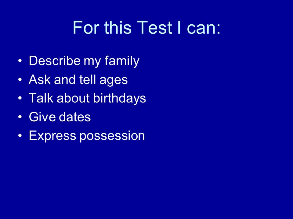 For this Test I can: Describe my family Ask and tell ages Talk about birthdays Give dates Express possession