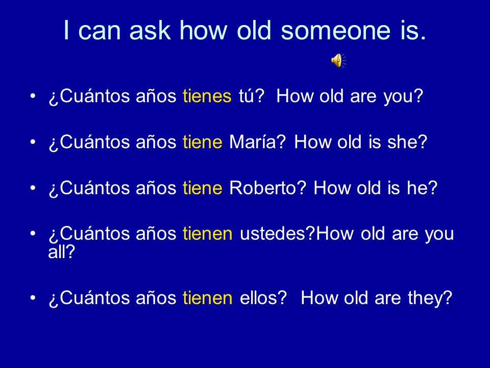 I can ask how old someone is.¿Cuántos años tienes tú.