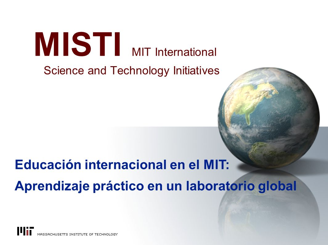 MISTI MIT International Science and Technology Initiatives Educación internacional en el MIT: Aprendizaje práctico en un laboratorio global