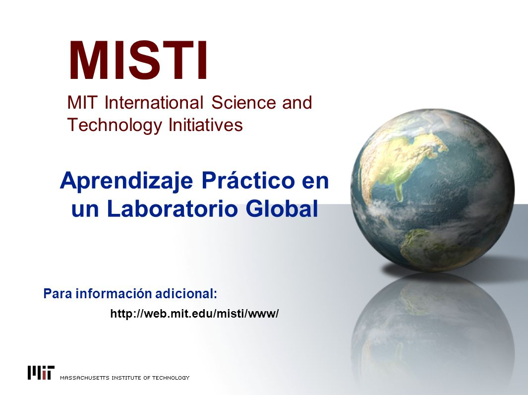 MISTI MIT International Science and Technology Initiatives Aprendizaje Práctico en un Laboratorio Global Para información adicional: http://web.mit.edu/misti/www/