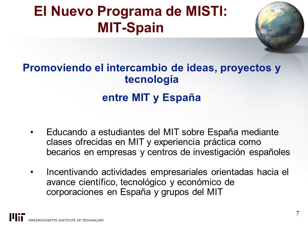 7 El Nuevo Programa de MISTI: MIT-Spain Promoviendo el intercambio de ideas, proyectos y tecnología entre MIT y España Educando a estudiantes del MIT sobre España mediante clases ofrecidas en MIT y experiencia práctica como becarios en empresas y centros de investigación españoles Incentivando actividades empresariales orientadas hacia el avance científico, tecnológico y económico de corporaciones en España y grupos del MIT