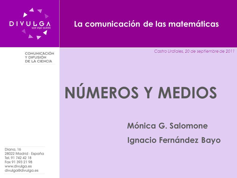 www.divulga.es divulga@divulga.es La comunicación de las matemáticas NÚMEROS Y MEDIOS Mónica G. Salomone Ignacio Fernández Bayo Castro Urdiales, 20 de