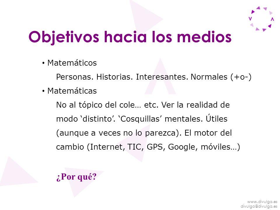 www.divulga.es divulga@divulga.es Objetivos hacia los medios Matemáticos Personas. Historias. Interesantes. Normales (+o-) Matemáticas No al tópico de