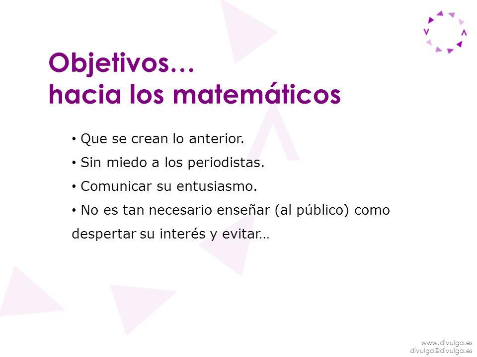 www.divulga.es divulga@divulga.es Objetivos… hacia los matemáticos Que se crean lo anterior. Sin miedo a los periodistas. Comunicar su entusiasmo. No