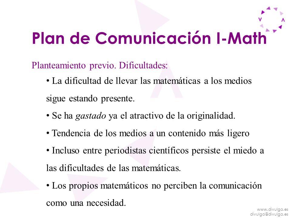 www.divulga.es divulga@divulga.es Plan de Comunicación I-Math Planteamiento previo. Dificultades: La dificultad de llevar las matemáticas a los medios