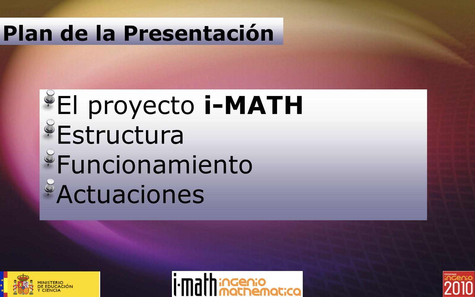 Plan de la Presentación El proyecto i-MATH Estructura Funcionamiento Actuaciones