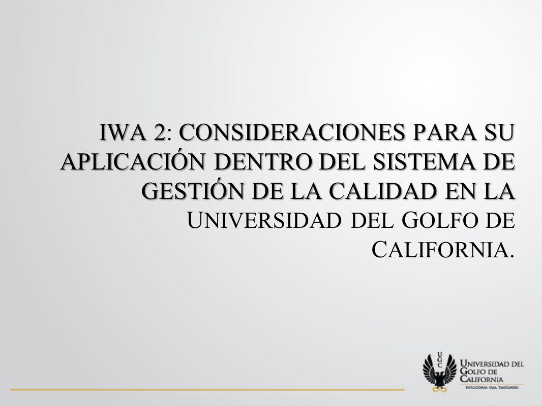IWA 2CONSIDERACIONES PARA SU APLICACIÓN DENTRO DEL SISTEMA DE GESTIÓN DE LA CALIDAD EN LA IWA 2: CONSIDERACIONES PARA SU APLICACIÓN DENTRO DEL SISTEMA DE GESTIÓN DE LA CALIDAD EN LA U NIVERSIDAD DEL G OLFO DE C ALIFORNIA.