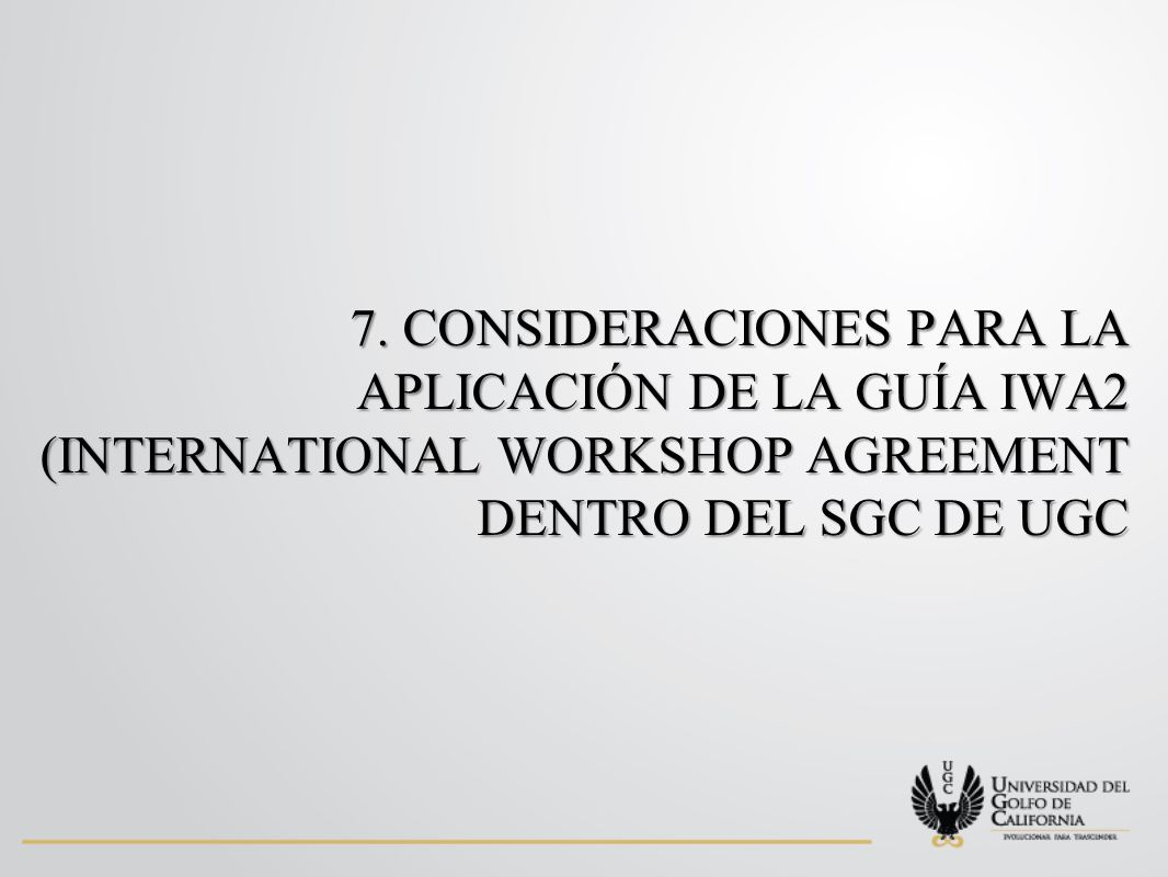 7. CONSIDERACIONES PARA LA APLICACIÓN DE LA GUÍA IWA2 (INTERNATIONAL WORKSHOP AGREEMENT DENTRO DEL SGC DE UGC