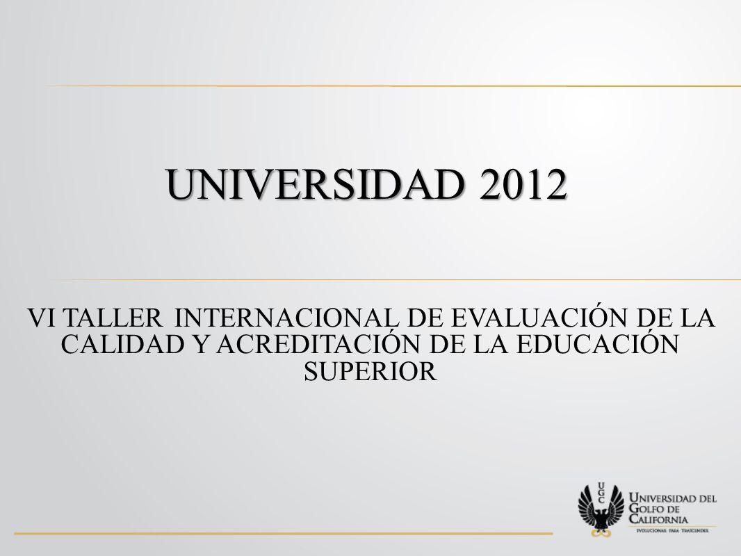 UNIVERSIDAD 2012 VI TALLER INTERNACIONAL DE EVALUACIÓN DE LA CALIDAD Y ACREDITACIÓN DE LA EDUCACIÓN SUPERIOR