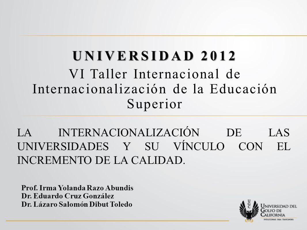 UNIVERSIDAD 2012 VI Taller Internacional de Internacionalización de la Educación Superior LA INTERNACIONALIZACIÓN DE LAS UNIVERSIDADES Y SU VÍNCULO CON EL INCREMENTO DE LA CALIDAD.