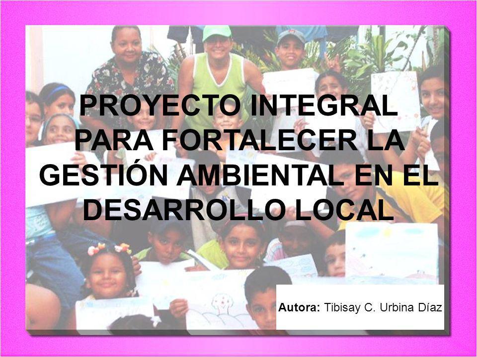 PROYECTO INTEGRAL PARA FORTALECER LA GESTIÓN AMBIENTAL EN EL DESARROLLO LOCAL Autora: Tibisay C. Urbina Díaz