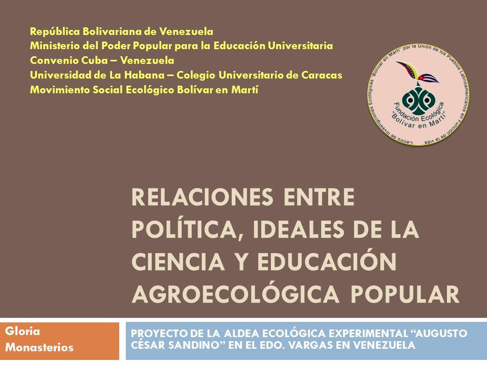 Objetivo central Presentar algunas claves para comprender la relación entre política, ideales de la ciencia y agroecología en el contexto de la Aldea Ecológica Experimental Augusto César Sandino en Venezuela