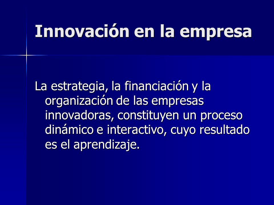 Innovación en la empresa La estrategia, la financiación y la organización de las empresas innovadoras, constituyen un proceso dinámico e interactivo,