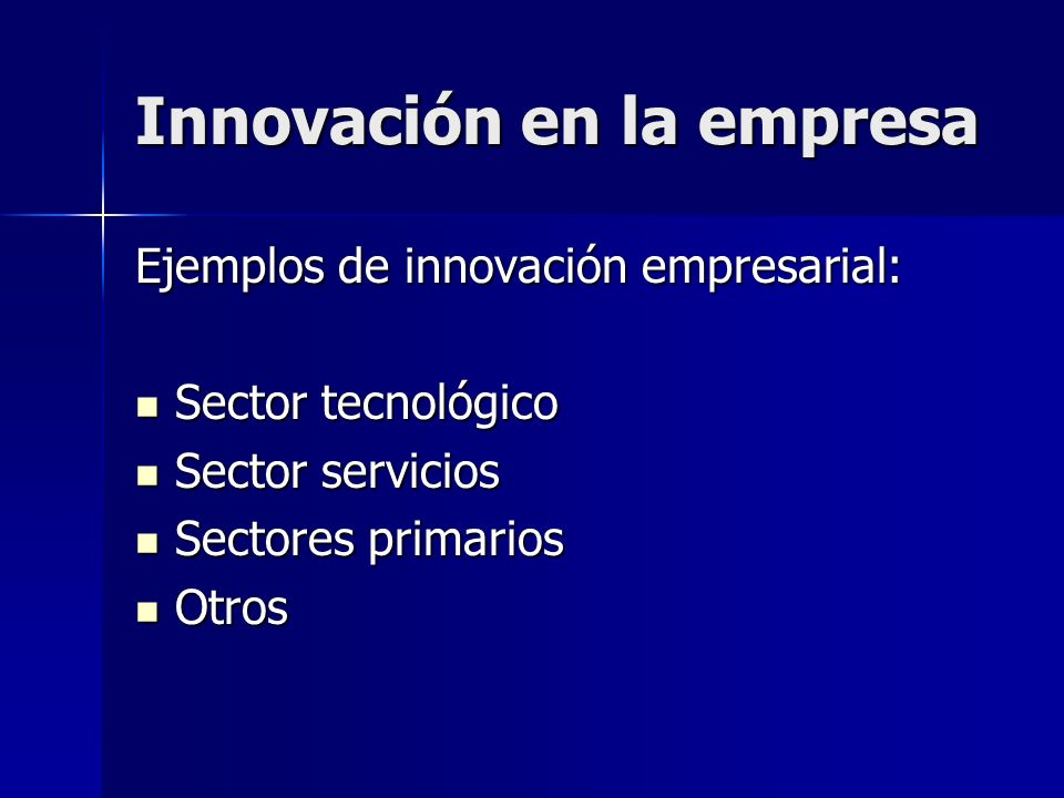 Innovación en la empresa Ejemplos de innovación empresarial: Sector tecnológico Sector tecnológico Sector servicios Sector servicios Sectores primario