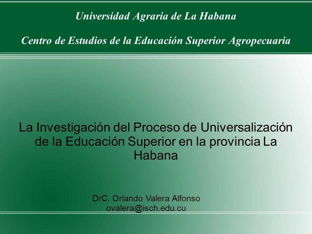 Universidad Agraria de La Habana Centro de Estudios de la Educación Superior Agropecuaria La Investigación del Proceso de Universalización de la Educa