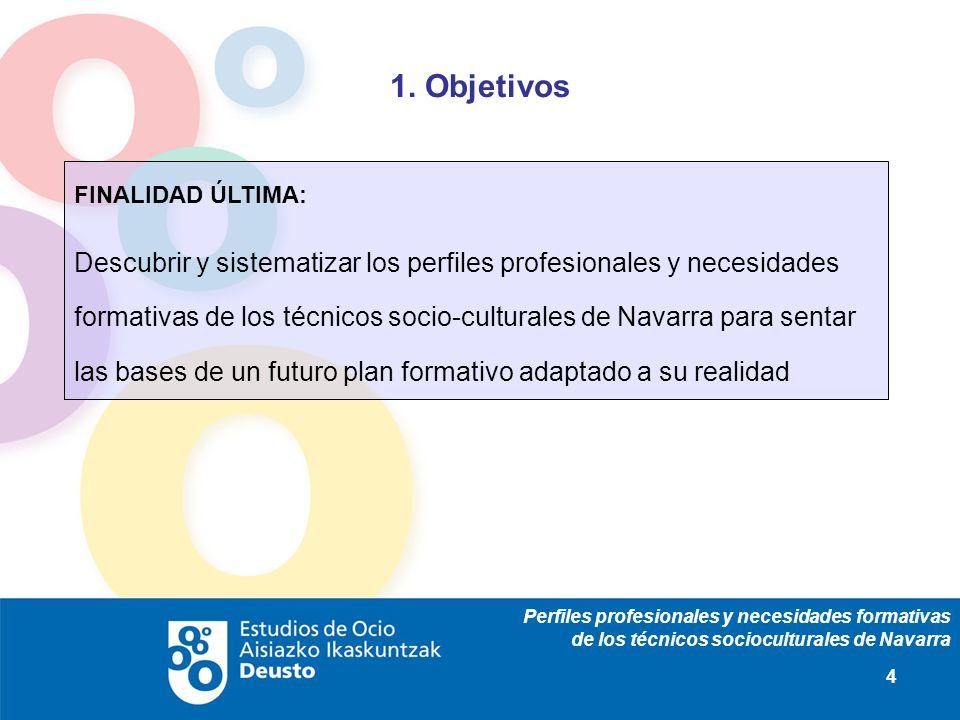 Perfiles profesionales y necesidades formativas de los técnicos socioculturales de Navarra 4 1. Objetivos FINALIDAD ÚLTIMA: Descubrir y sistematizar l