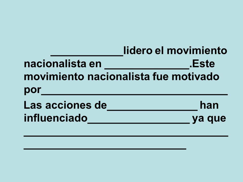 ____________lidero el movimiento nacionalista en ______________.Este movimiento nacionalista fue motivado por_______________________________ Las acciones de_______________ han influenciado_________________ ya que __________________________________ ___________________________