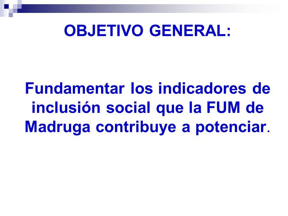 OBJETIVO GENERAL: Fundamentar los indicadores de inclusión social que la FUM de Madruga contribuye a potenciar.