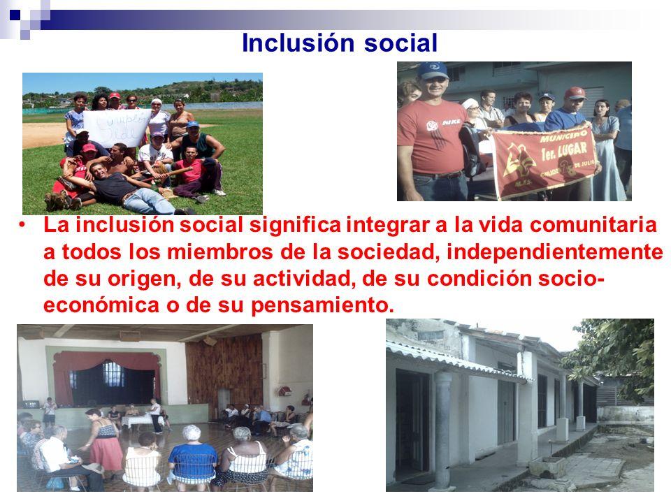 Inclusión social La inclusión social significa integrar a la vida comunitaria a todos los miembros de la sociedad, independientemente de su origen, de su actividad, de su condición socio- económica o de su pensamiento.