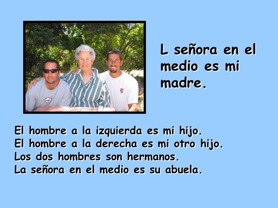 El hombre a la izquierda es mi hijo. El hombre a la derecha es mi otro hijo. Los dos hombres son hermanos. La señora en el medio es su abuela. El homb