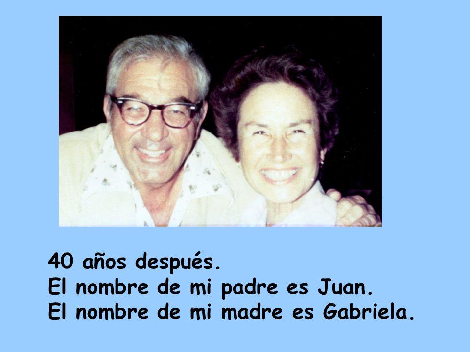 40 años después. El nombre de mi padre es Juan. El nombre de mi madre es Gabriela.