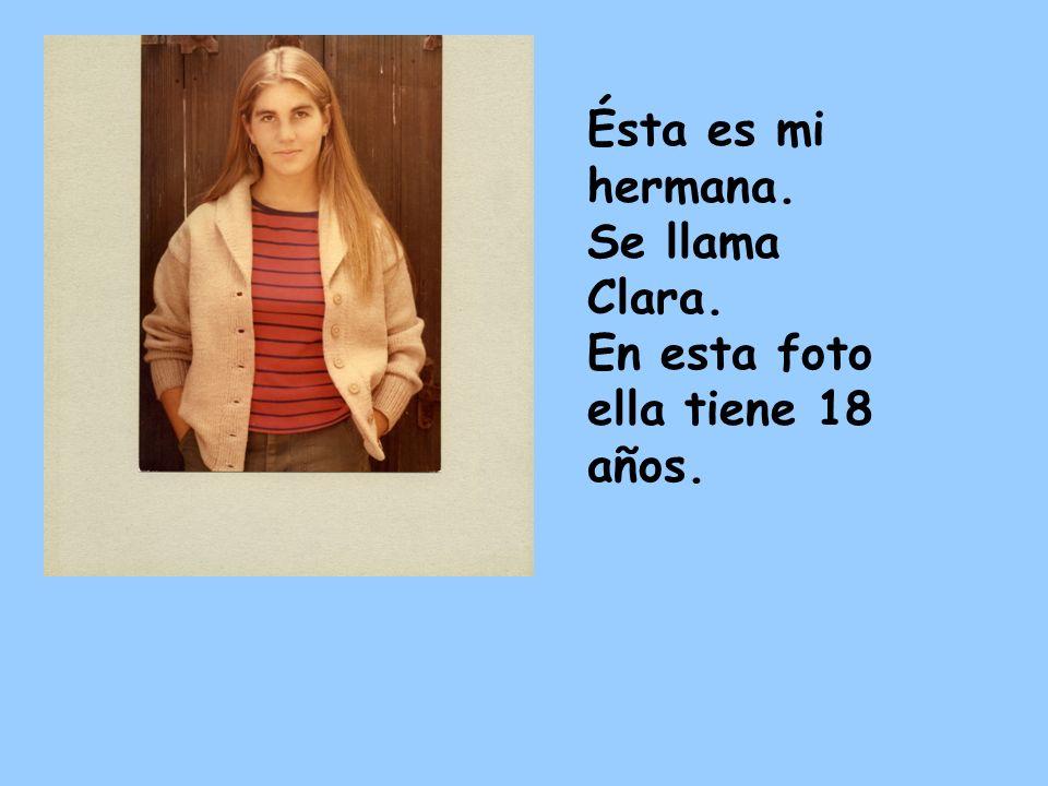 Ésta es mi hermana. Se llama Clara. En esta foto ella tiene 18 años.