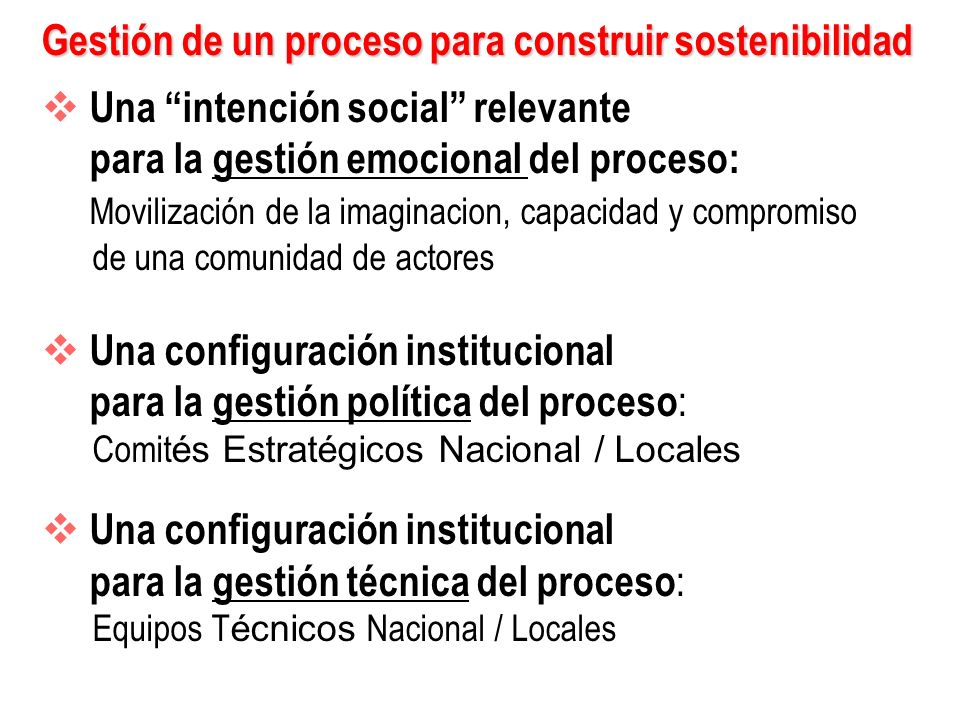 Gestión de un proceso para construir sostenibilidad Una intención social relevante para la gestión emocional del proceso: Movilización de la imaginacion, capacidad y compromiso de una comunidad de actores Una configuración institucional para la gestión política del proceso : Comit és Estratégicos Nacional / Locales Una configuración institucional para la gestión técnica del proceso : Equipos T écnicos Nacional / Locales