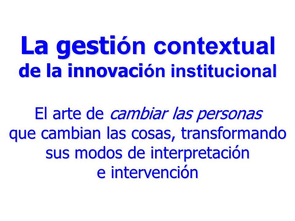 La gesti ón contextual de la innovaci ón institucional El arte de cambiar las personas que cambian las cosas, transformando sus modos de interpretación e intervención