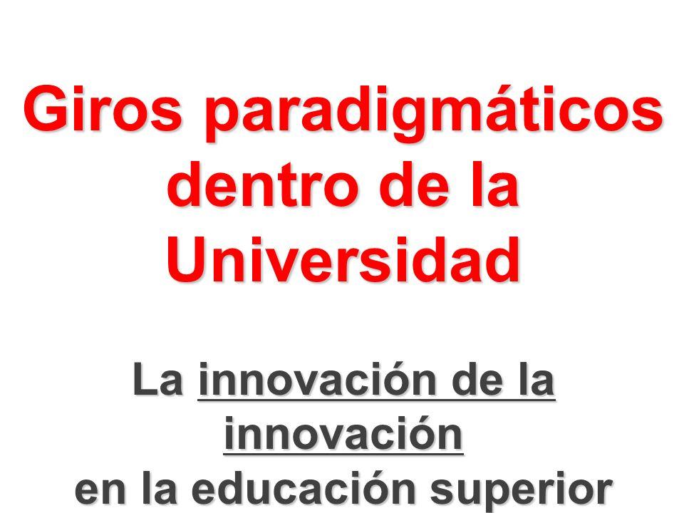 Giros paradigmáticos dentro de la Universidad La innovación de la innovación en la educación superior
