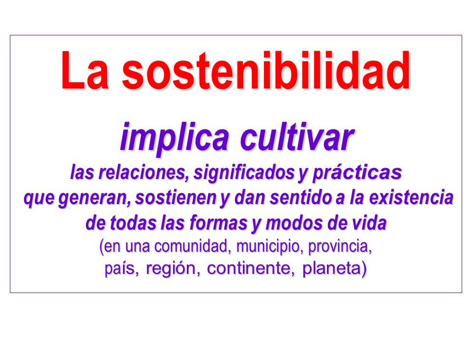 La sostenibilidad implica cultivar las relaciones, significados y pr ácticas que generan, sostienen y dan sentido a la existencia que generan, sostien