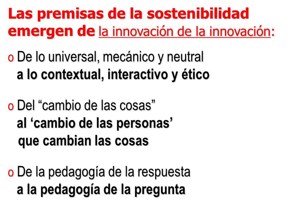 Las premisas de la sostenibilidad emergen de la innovación de la innovación: o De lo universal, mecánico y neutral a lo contextual, interactivo y ético a lo contextual, interactivo y ético o Del cambio de las cosas al cambio de las personas al cambio de las personas que cambian las cosas que cambian las cosas o De la pedagogía de la respuesta a la pedagogía de la pregunta a la pedagogía de la pregunta