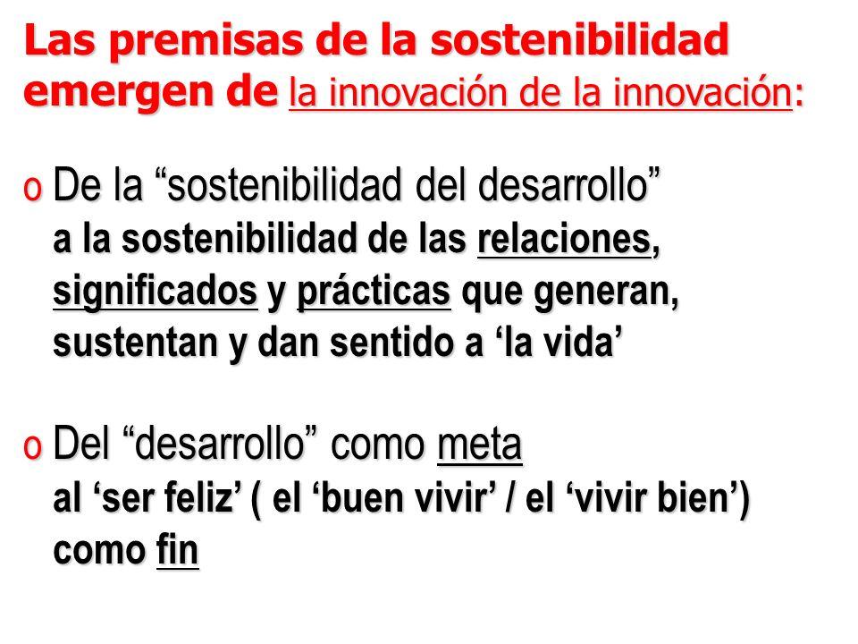 Las premisas de la sostenibilidad emergen de la innovación de la innovación: o De la sostenibilidad del desarrollo a la sostenibilidad de las relaciones, a la sostenibilidad de las relaciones, significados y prácticas que generan, significados y prácticas que generan, sustentan y dan sentido a la vida sustentan y dan sentido a la vida o Del desarrollo como meta al ser feliz ( el buen vivir / el vivir bien) al ser feliz ( el buen vivir / el vivir bien) como fin como fin