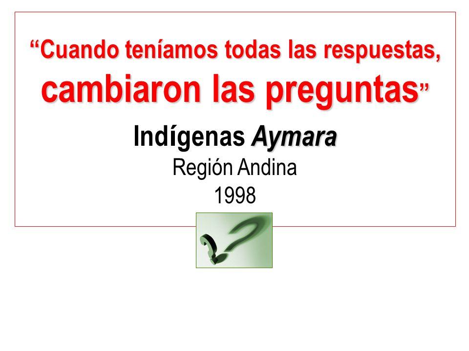 Cuando teníamos todas las respuestas,Cuando teníamos todas las respuestas, cambiaron las preguntas cambiaron las preguntas Aymara Ind í genas Aymara Región Andina 1998