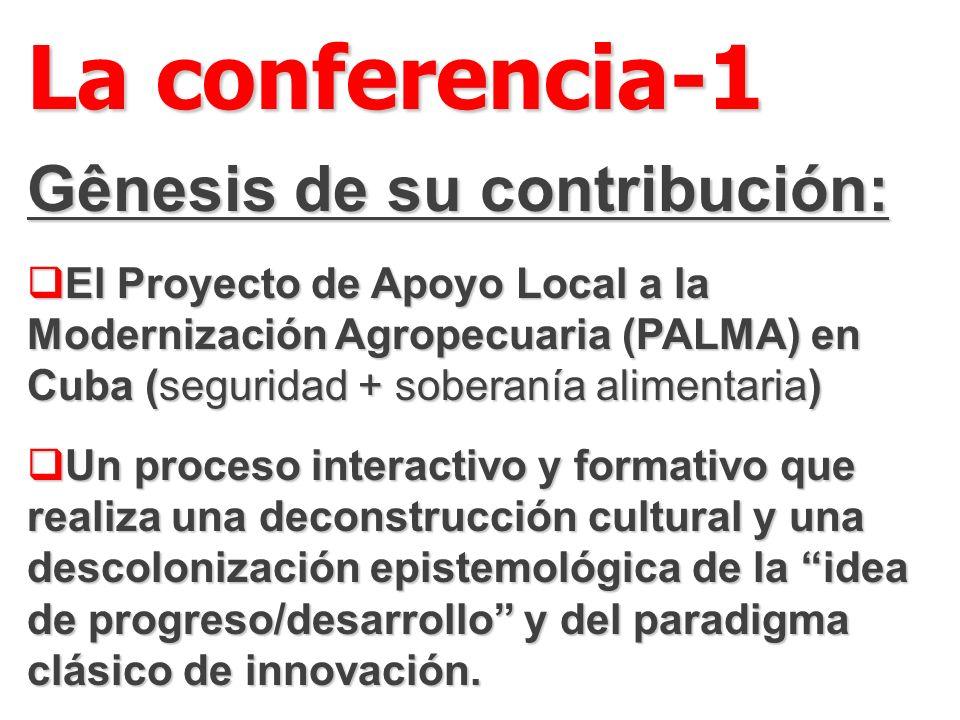 La conferencia-1 Gênesis de su contribución: El Proyecto de Apoyo Local a la Modernización Agropecuaria (PALMA) en Cuba (seguridad + soberanía alimentaria) El Proyecto de Apoyo Local a la Modernización Agropecuaria (PALMA) en Cuba (seguridad + soberanía alimentaria) Un proceso interactivo y formativo que realiza una deconstrucción cultural y una descolonización epistemológica de la idea de progreso/desarrollo y del paradigma clásico de innovación.