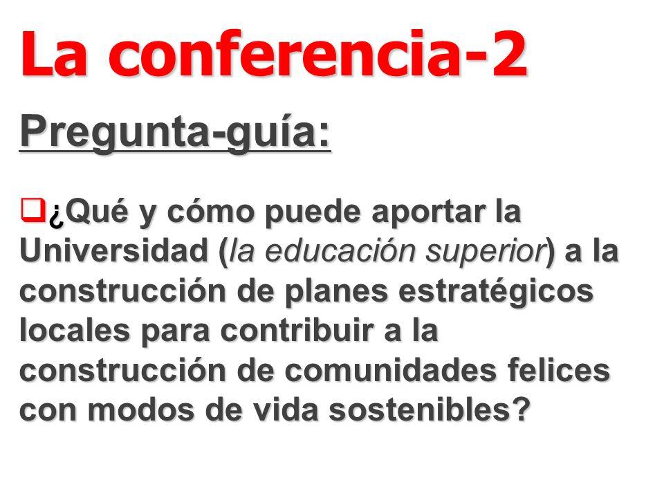 La conferencia-2 Pregunta-guía: ¿ Qué y cómo puede aportar la Universidad (la educación superior) a la construcción de planes estratégicos locales para contribuir a la construcción de comunidades felices con modos de vida sostenibles.