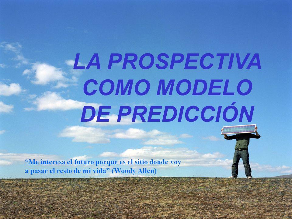 LA PROSPECTIVA COMO MODELO DE PREDICCIÓN Me interesa el futuro porque es el sitio donde voy a pasar el resto de mi vida (Woody Allen)